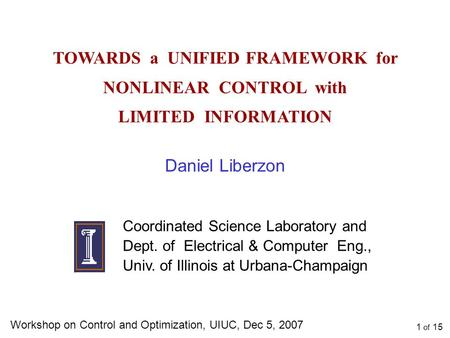 TOWARDS a UNIFIED FRAMEWORK for NONLINEAR CONTROL with LIMITED INFORMATION Daniel Liberzon Coordinated Science Laboratory and Dept. of Electrical & Computer.