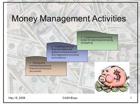 May 15, 2009CASH Expo1 Money Management Activities 1. Storing and maintaining personal financial records and documents. 2. Creating personal financial.