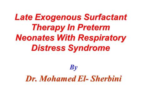 Late Exogenous Surfactant Therapy In Preterm Neonates With Respiratory Distress Syndrome By Dr. Mohamed El- Sherbini.