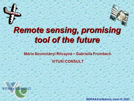 Remote sensing, promising tool of the future Mária Szomolányi Ritvayné – Gabriella Frombach VITUKI CONSULT MOKKA Conference, June 15. 2007.