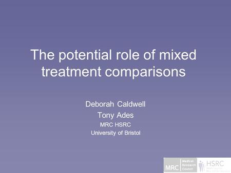 The potential role of mixed treatment comparisons Deborah Caldwell Tony Ades MRC HSRC University of Bristol.
