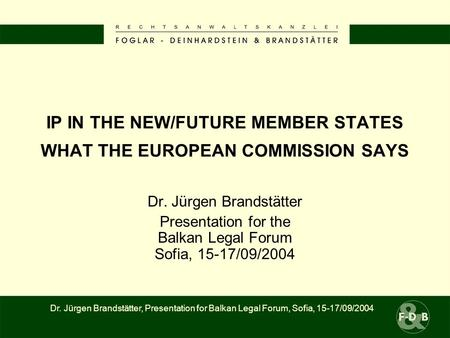 IP IN THE NEW/FUTURE MEMBER STATES WHAT THE EUROPEAN COMMISSION SAYS Dr. Jürgen Brandstätter Presentation for the Balkan Legal Forum Sofia, 15-17/09/2004.