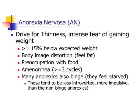 Anorexia Nervosa (AN) Drive for Thinness, intense fear of gaining weight >= 15% below expected weight Body image distortion (feel fat) Preoccupation with.