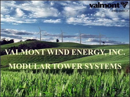 VALMONT WIND ENERGY, INC. MODULAR TOWER SYSTEMS. Presentation Overview Bigger Machines Modular Tower Systems (MTS) Transportation Restrictions Flexible.