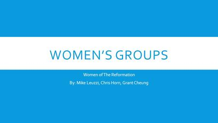 WOMEN'S GROUPS Women of The Reformation By: Mike Leuzzi, Chris Horn, Grant Cheung.