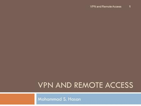 VPN AND REMOTE ACCESS Mohammad S. Hasan 1 VPN and Remote Access.
