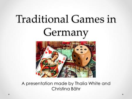Traditional Games in Germany A presentation made by Thalia White and Christina Bähr.