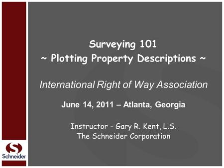 Surveying 101 ~ Plotting Property Descriptions ~ International Right of Way Association June 14, 2011 – Atlanta, Georgia Instructor - Gary R. Kent, L.S.