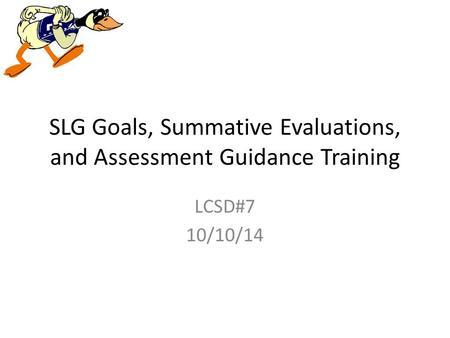 SLG Goals, Summative Evaluations, and Assessment Guidance Training LCSD#7 10/10/14.