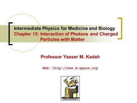 Intermediate Physics for Medicine and Biology Chapter 15: Interaction of Photons and Charged Particles with Matter Professor Yasser M. Kadah Web: