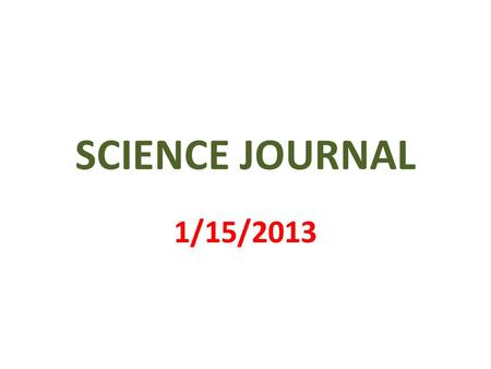 SCIENCE JOURNAL 1/15/2013. 1 st PAGE MY SCIENCE JOURNAL BY _________________.