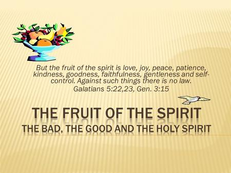 But the fruit of the spirit is love, joy, peace, patience, kindness, goodness, faithfulness, gentleness and self- control. Against such things there is.