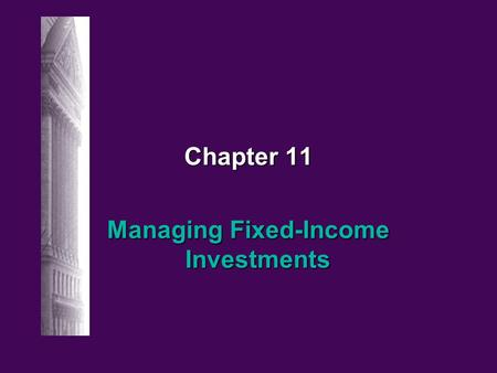 Chapter 11 Managing Fixed-Income Investments 11-2 Irwin/McGraw-hill © The McGraw-Hill Companies, Inc., 1998 Managing Fixed Income Securities: Basic Strategies.