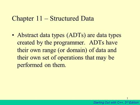 Starting Out with C++, 3 rd Edition 1 Chapter 11 – Structured Data Abstract data types (ADTs) are data types created by the programmer. ADTs have their.