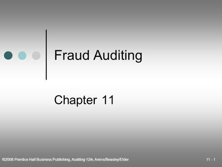 ©2008 Prentice Hall Business Publishing, Auditing 12/e, Arens/Beasley/Elder 11 - 1 Fraud Auditing Chapter 11.