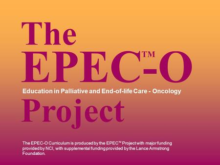 The EPEC-O Curriculum is produced by the EPEC TM Project with major funding provided by NCI, with supplemental funding provided by the Lance Armstrong.