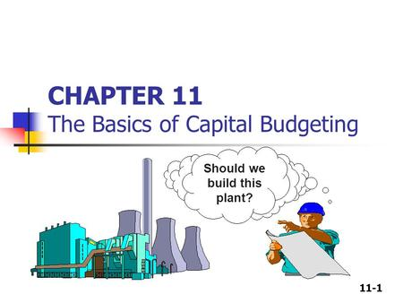 11-1 CHAPTER 11 The Basics of Capital Budgeting Should we build this plant?