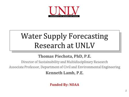 1 Water Supply Forecasting Research at UNLV Thomas Piechota, PhD, P.E. Director of Sustainability and Multidisciplinary Research Associate Professor, Department.