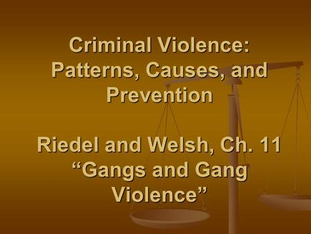 "Criminal Violence: Patterns, Causes, and Prevention Riedel and Welsh, Ch. 11 ""Gangs and Gang Violence"""