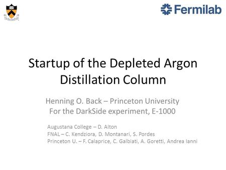 Startup of the Depleted Argon Distillation Column Henning O. Back – Princeton University For the DarkSide experiment, E-1000 Augustana College – D. Alton.