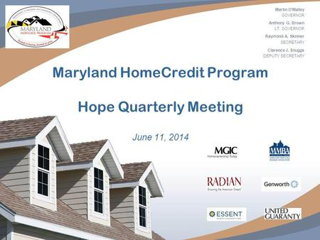 1 Maryland HomeCredit Program Hope Quarterly Meeting June 11, 2014 Martin O'Malley GOVERNOR Anthony G. Brown LT. GOVERNOR Raymond A. Skinner SECRETARY.