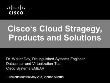 Cisco's Cloud Stragegy, Products and Solutions Dr. Walter Dey, Distinguished Systems Engineer Datacenter and Virtualization Team Cisco Systems EMEAR Eurocloud.