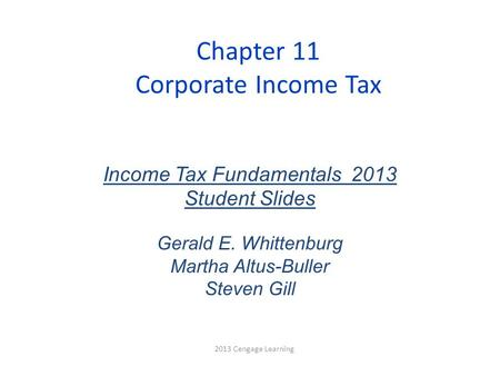 Chapter 11 Corporate Income Tax 2013 Cengage Learning Income Tax Fundamentals 2013 Student Slides Gerald E. Whittenburg Martha Altus-Buller Steven Gill.