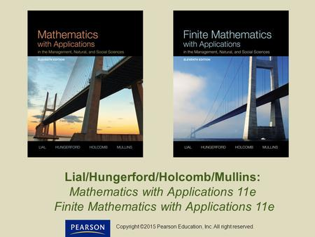 Lial/Hungerford/Holcomb/Mullins: Mathematics with Applications 11e Finite Mathematics with Applications 11e Copyright ©2015 Pearson Education, Inc. All.