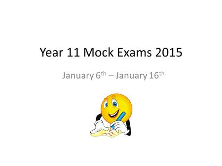 Year 11 Mock Exams 2015 January 6th – January 16th.