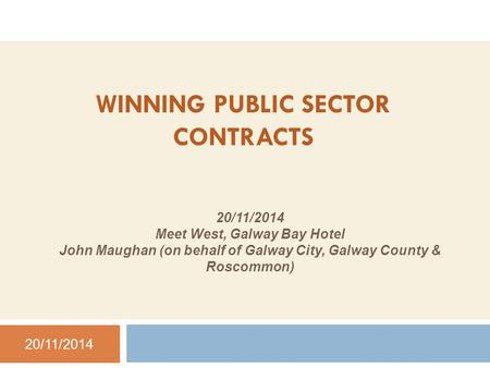WINNING PUBLIC SECTOR CONTRACTS 20/11/2014 Meet West, Galway Bay Hotel John Maughan (on behalf of Galway City, Galway County & Roscommon) 20/11/2014.