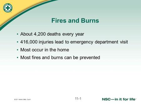 © 2011 National Safety Council Fires and Burns About 4,200 deaths every year 416,000 injuries lead to emergency department visit Most occur in the home.