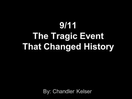 9/11 The Tragic Event That Changed History By: Chandler Kelser.