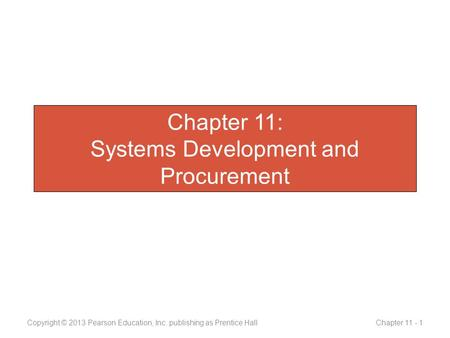 Chapter 11: Systems Development and Procurement Copyright © 2013 Pearson Education, Inc. publishing as Prentice Hall Chapter 11 - 1.