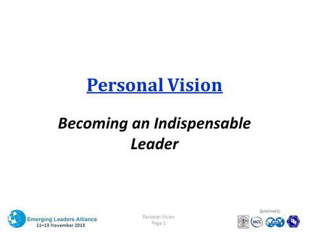 11–13 November 2013 Personal Vision Page 1 Sponsored by Personal Vision Becoming an Indispensable Leader.