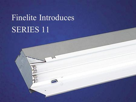 Finelite Introduces SERIES 11. Series 11 High Performance Soft, even illumination Advancements in optical technology Easy installation Competitive Pricing.