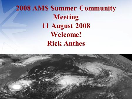 2008 AMS Summer Community Meeting 11 August 2008 Welcome! Rick Anthes.