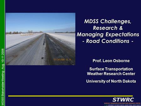 MDSS Stakeholder Meeting - Aug. 10-11 2006 MDSS Challenges, Research & Managing Expectations - Road Conditions - Prof. Leon Osborne Surface Transportation.
