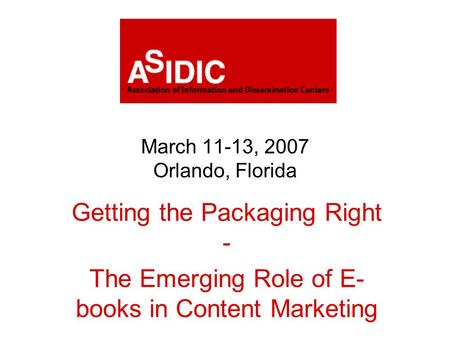 March 11-13, 2007 Orlando, Florida Getting the Packaging Right - The Emerging Role of E- books in Content Marketing.