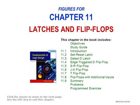 ©2004 Brooks/Cole FIGURES FOR CHAPTER 11 LATCHES AND FLIP-FLOPS Click the mouse to move to the next page. Use the ESC key to exit this chapter. This chapter.