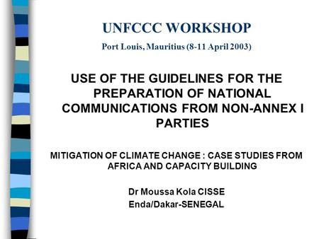 UNFCCC WORKSHOP Port Louis, Mauritius (8-11 April 2003) USE OF THE GUIDELINES FOR THE PREPARATION OF NATIONAL COMMUNICATIONS FROM NON-ANNEX I PARTIES MITIGATION.