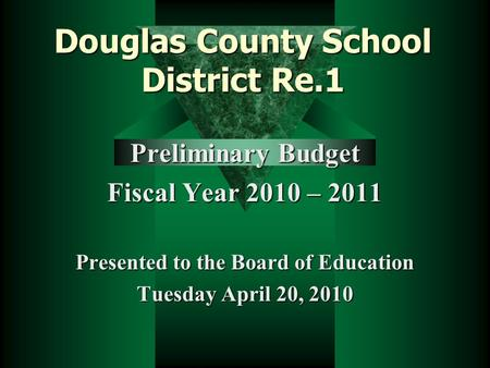 Douglas County School District Re.1 Preliminary Budget Fiscal Year 2010 – 2011 Presented to the Board of Education Tuesday April 20, 2010.