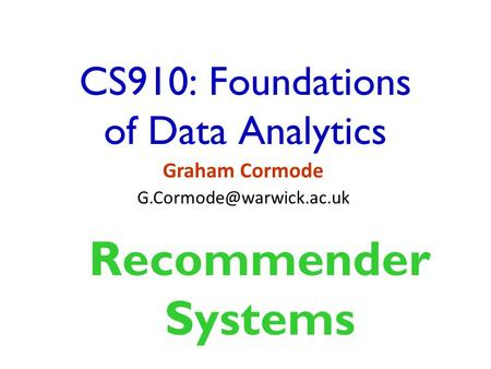 CS910: Foundations of Data Analytics Graham Cormode Recommender Systems.