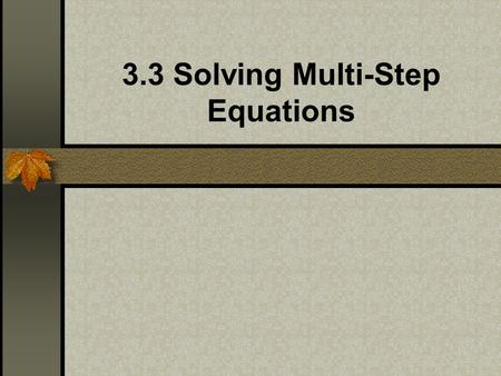 3.3 Solving Multi-Step Equations. A multi-step equation requires more than two steps to solve. To solve a multi-step equation: you may have to simplify.