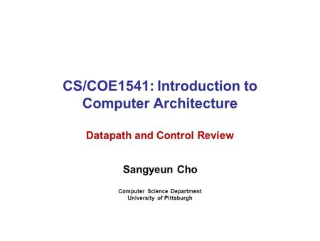 CS/COE1541: Introduction to Computer Architecture Datapath and Control Review Sangyeun Cho Computer Science Department University of Pittsburgh.