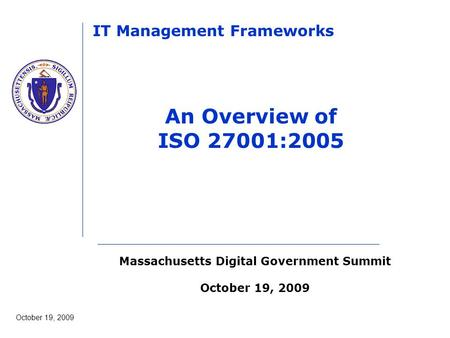 Massachusetts Digital Government Summit October 19, 2009 IT Management Frameworks An Overview of ISO 27001:2005.