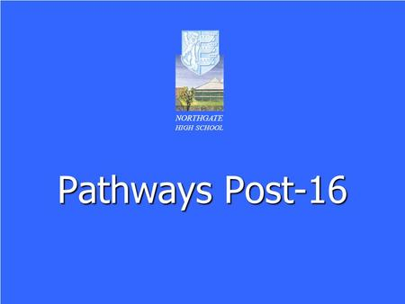 Pathways Post-16 NORTHGATE HIGH SCHOOL. NORTHGATE HIGH SCHOOL Format of the Evening Careers support at Northgate for pupils in Year 11 – Mrs C Gray Careers.