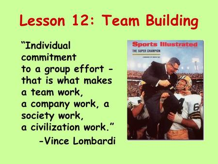"Lesson 12: Team Building ""Individual commitment to a group effort - that is what makes a team work, a company work, a society work, a civilization work."""