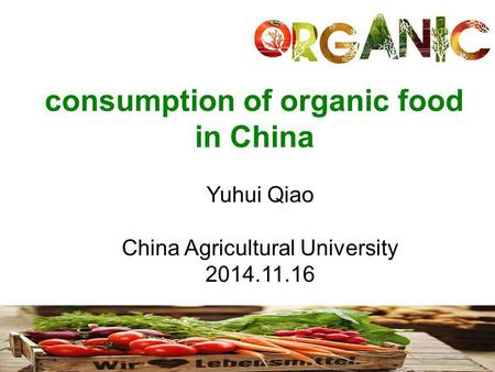 Consumption of organic food in China Yuhui Qiao China Agricultural University 2014.11.16.