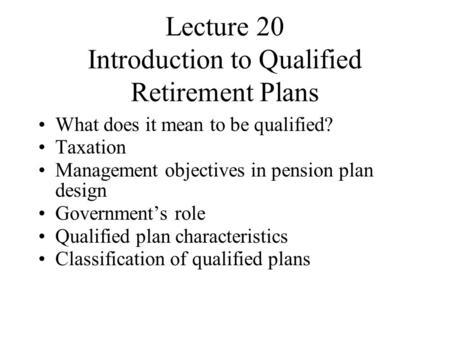 Lecture 20 Introduction to Qualified Retirement Plans What does it mean to be qualified? Taxation Management objectives in pension plan design Government's.