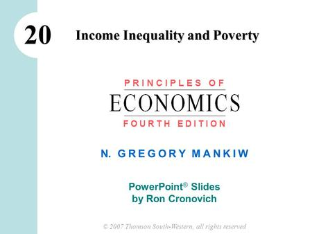 © 2007 Thomson South-Western, all rights reserved N. G R E G O R Y M A N K I W PowerPoint ® Slides by Ron Cronovich Income Inequality and Poverty 20 P.